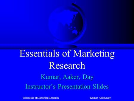 Essentials of Marketing Research Kumar, Aaker, Day Essentials of Marketing Research Kumar, Aaker, Day Instructors Presentation Slides.