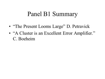 Panel B1 Summary The Present Looms Large D. Petravick A Cluster is an Excellent Error Amplifier. C. Boeheim.