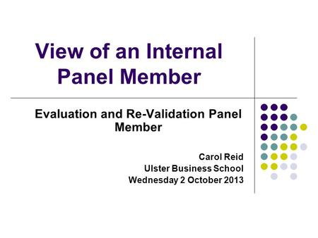 View of an Internal Panel Member Evaluation and Re-Validation Panel Member Carol Reid Ulster Business School Wednesday 2 October 2013.