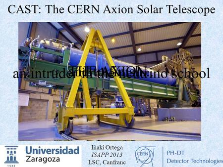 An intruder in the neutrino school and to finish...THE AXION CAST: The CERN Axion Solar Telescope Iñaki Ortega ISAPP 2013 LSC, Canfranc.