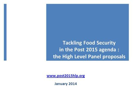 Tackling Food Security in the Post 2015 agenda : the High Level Panel proposals www.post2015hlp.org January 2014.