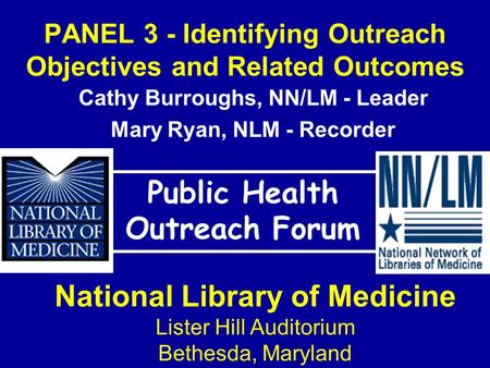 PANEL 3 - Identifying Outreach Objectives and Related Outcomes Public Health Outreach Forum National Library of Medicine Lister Hill Auditorium Bethesda,