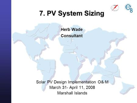 Solar PV Design Implementation O& M March 31- April 11, 2008 Marshall Islands 7. PV System Sizing 7. PV System Sizing Herb Wade Consultant.