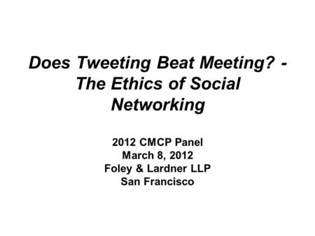 Does Tweeting Beat Meeting? - The Ethics of Social Networking 2012 CMCP Panel March 8, 2012 Foley & Lardner LLP San Francisco.