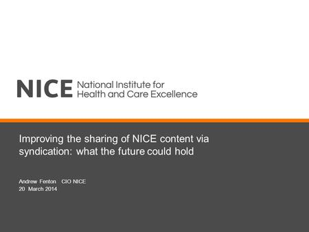 Improving the sharing of NICE content via syndication: what the future could hold Andrew Fenton CIO NICE 20 March 2014.