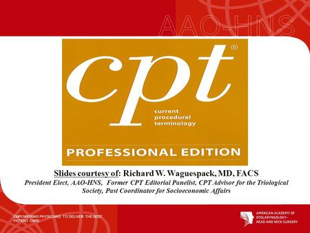 EMPOWERING PHYSICIANS TO DELIVER THE BEST PATIENT CARE Slides courtesy of: Richard W. Waguespack, MD, FACS President Elect, AAO-HNS, Former CPT Editorial.
