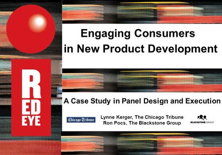 A Case Study in Panel Design and Execution Lynne Kerger, The Chicago Tribune Ron Pocs, The Blackstone Group Engaging Consumers in New Product Development.