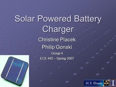 Solar Powered Battery Charger Christine Placek Philip Gonski Group 4 ECE 445 – Spring 2007.