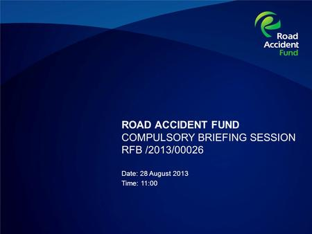 ROAD ACCIDENT FUND COMPULSORY BRIEFING SESSION RFB /2013/00026 Date: 28 August 2013 Time: 11:00.