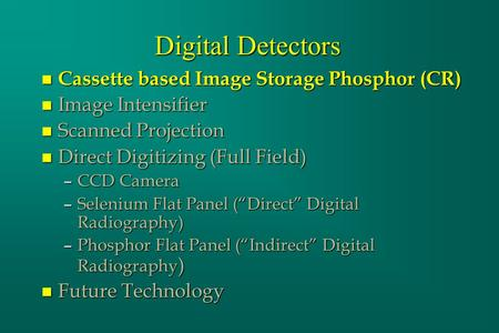 Digital Detectors n Cassette based Image Storage Phosphor (CR) n Image Intensifier n Scanned Projection n Direct Digitizing (Full Field) –CCD Camera –Selenium.