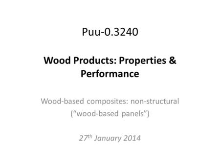Puu-0.3240 Wood Products: Properties & Performance Wood-based composites: non-structural (wood-based panels) 27 th January 2014.