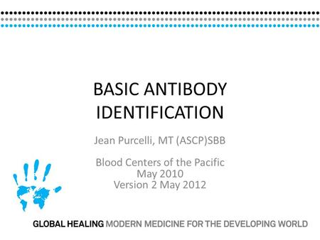 BASIC ANTIBODY IDENTIFICATION Jean Purcelli, MT (ASCP)SBB Blood Centers of the Pacific May 2010 Version 2 May 2012.