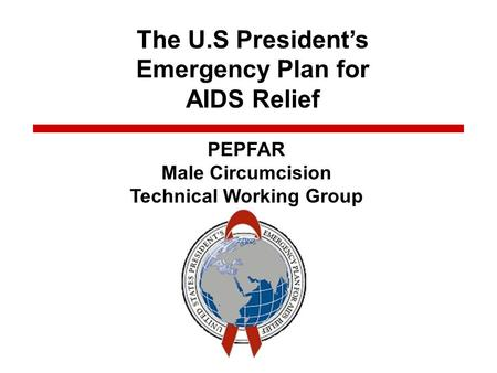 The U.S. Presidents Emergency Plan for AIDS Relief Title The U.S Presidents Emergency Plan for AIDS Relief PEPFAR Male Circumcision Technical Working Group.
