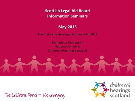 1 Scottish Legal Aid Board Information Seminars May 2013 The Childrens Hearings (Scotland) Act 2011 Bernadette Monaghan National Convener Childrens Hearings.