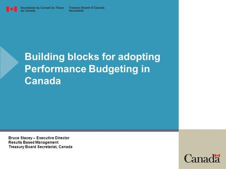 Building blocks for adopting Performance Budgeting in Canada Bruce Stacey – Executive Director Results Based Management Treasury Board Secretariat, Canada.