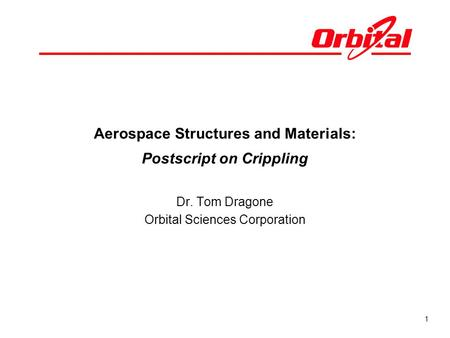 1 Aerospace Structures and Materials: Postscript on Crippling Dr. Tom Dragone Orbital Sciences Corporation.