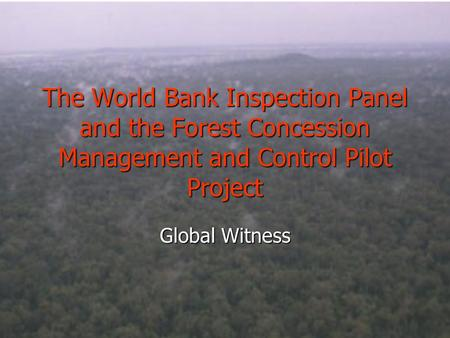 The World Bank Inspection Panel and the Forest Concession Management and Control Pilot Project Global Witness.