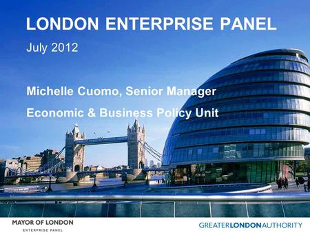 LONDON ENTERPRISE PANEL July 2012 Michelle Cuomo, Senior Manager Economic & Business Policy Unit.