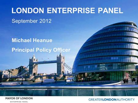 LONDON ENTERPRISE PANEL September 2012 Michael Heanue Principal Policy Officer.