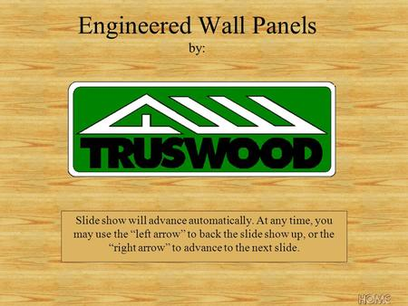 Engineered Wall Panels by: Slide show will advance automatically. At any time, you may use the left arrow to back the slide show up, or the right arrow.