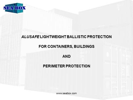Www.seabox.com ALUSAFE LIGHTWEIGHT BALLISTIC PROTECTION FOR CONTAINERS, BUILDINGS AND PERIMETER PROTECTION.