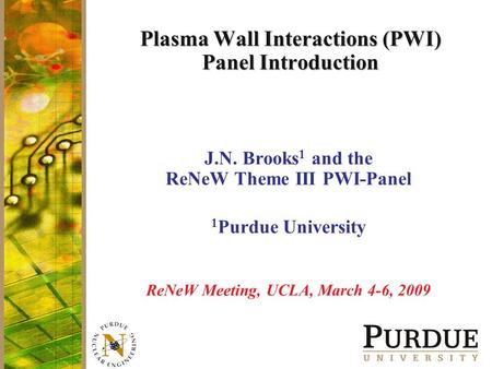 Plasma Wall Interactions (PWI) Panel Introduction J.N. Brooks 1 and the ReNeW Theme III PWI-Panel 1 Purdue University ReNeW Meeting, UCLA, March 4-6, 2009.