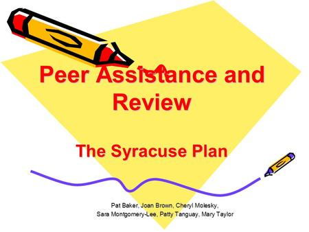 Peer Assistance and Review The Syracuse Plan Pat Baker, Joan Brown, Cheryl Molesky, Sara Montgomery-Lee, Patty Tanguay, Mary Taylor.