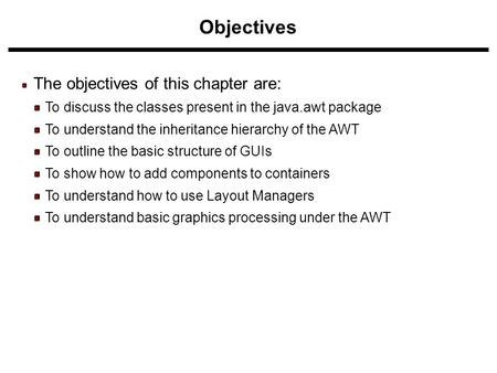 Objectives The objectives of this chapter are: To discuss the classes present in the java.awt package To understand the inheritance hierarchy of the AWT.