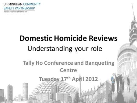 Domestic Homicide Reviews Understanding your role Tally Ho Conference and Banqueting Centre Tuesday 17 th April 2012.