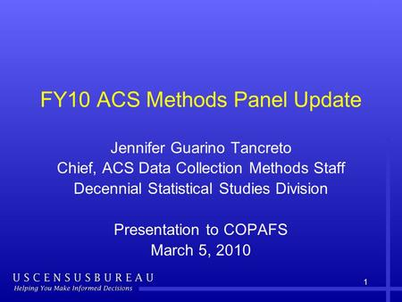 1 FY10 ACS Methods Panel Update Jennifer Guarino Tancreto Chief, ACS Data Collection Methods Staff Decennial Statistical Studies Division Presentation.