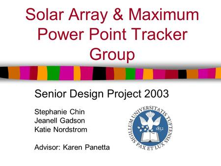 Solar Array & Maximum Power Point Tracker Group Senior Design Project 2003 Stephanie Chin Jeanell Gadson Katie Nordstrom Advisor: Karen Panetta.