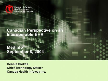 Canadian Perspective on an Interoperable EHR Medinfo September 8, 2004 Dennis Giokas Chief Technology Officer Canada Health Infoway Inc.