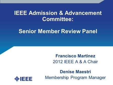 IEEE Admission & Advancement Committee: Senior Member Review Panel Francisco Martinez 2012 IEEE A & A Chair Denise Maestri Membership Program Manager.
