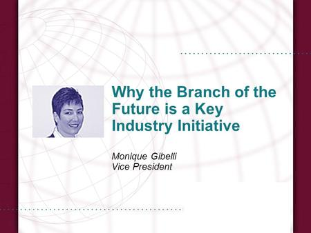Why the Branch of the Future is a Key Industry Initiative Monique Gibelli Vice President.