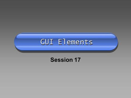 GUI Elements Session 17. Memory Upload Layout Components Button TextField TextArea Label Choice Containers Panels The applet itself.