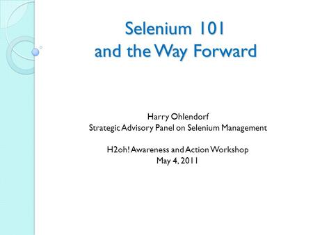 Selenium 101 and the Way Forward Harry Ohlendorf Strategic Advisory Panel on Selenium Management H2oh! Awareness and Action Workshop May 4, 2011.