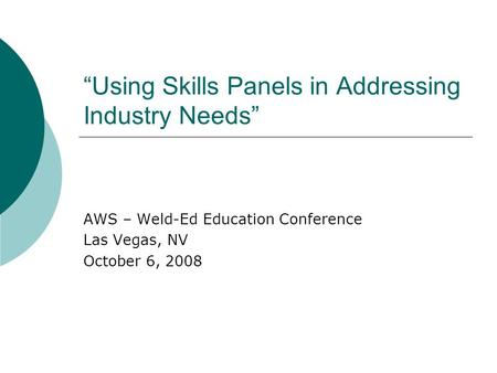Using Skills Panels in Addressing Industry Needs AWS – Weld-Ed Education Conference Las Vegas, NV October 6, 2008.