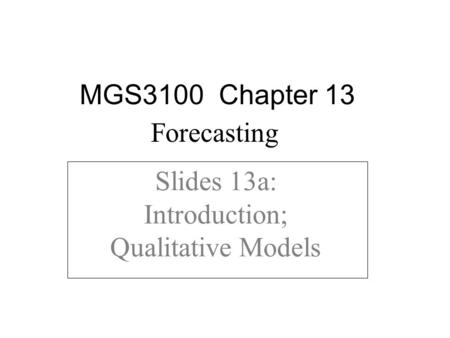 Slides 13a: Introduction; Qualitative Models MGS3100 Chapter 13 Forecasting.