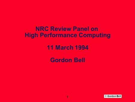 © Gordon Bell 1 NRC Review Panel on High Performance Computing 11 March 1994 Gordon Bell.