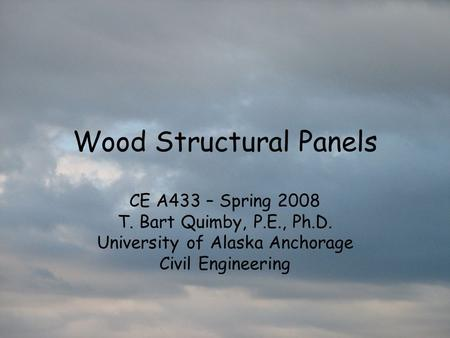 Wood Structural Panels CE A433 – Spring 2008 T. Bart Quimby, P.E., Ph.D. University of Alaska Anchorage Civil Engineering.