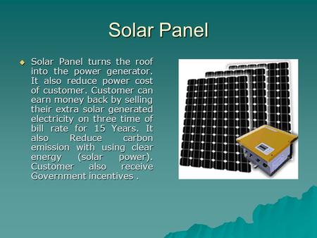 Solar Panel Solar Panel turns the roof into the power generator. It also reduce power cost of customer. Customer can earn money back by selling their.
