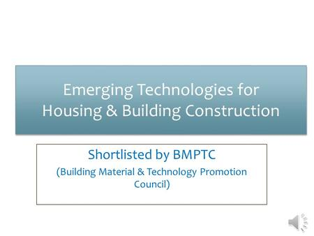 Emerging Technologies for Housing & Building Construction Emerging Technologies for Housing & Building Construction Shortlisted by BMPTC (Building Material.