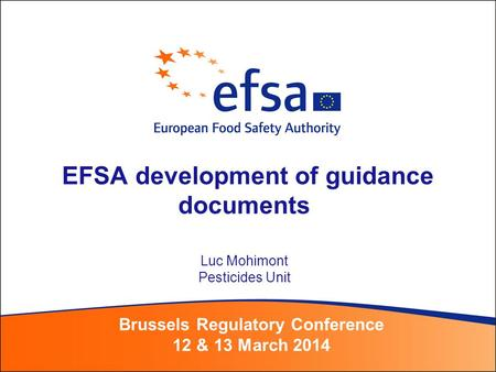EFSA development of guidance documents Luc Mohimont Pesticides Unit Brussels Regulatory Conference 12 & 13 March 2014.