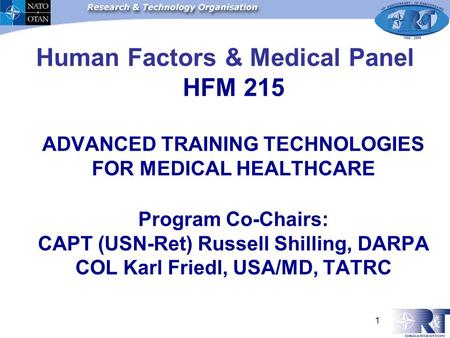 1 Human Factors & Medical Panel HFM 215 ADVANCED TRAINING TECHNOLOGIES FOR MEDICAL HEALTHCARE Program Co-Chairs: CAPT (USN-Ret) Russell Shilling, DARPA.