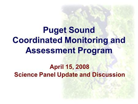 Puget Sound Coordinated Monitoring and Assessment Program April 15, 2008 Science Panel Update and Discussion.
