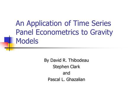 An Application of Time Series Panel Econometrics to Gravity Models By David R. Thibodeau Stephen Clark and Pascal L. Ghazalian.