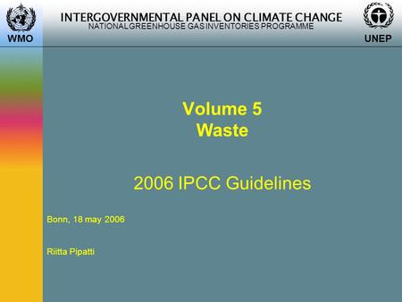 INTERGOVERNMENTAL PANEL ON CLIMATE CHANGE NATIONAL GREENHOUSE GAS INVENTORIES PROGRAMME WMO UNEP Volume 5 Waste 2006 IPCC Guidelines Bonn, 18 may 2006.