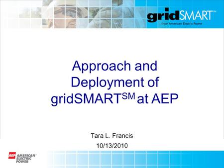 Tara L. Francis 10/13/2010 Approach and Deployment of gridSMART SM at AEP.