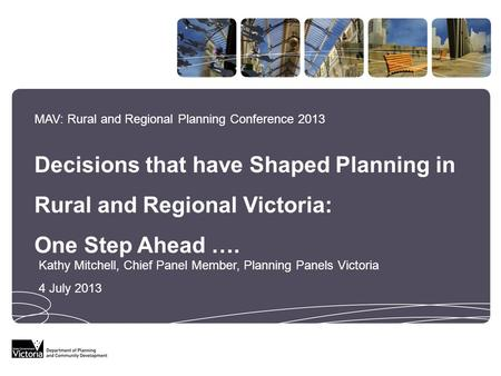 MAV: Rural and Regional Planning Conference 2013 Decisions that have Shaped Planning in Rural and Regional Victoria: One Step Ahead …. Kathy Mitchell,