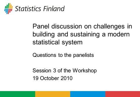 Panel discussion on challenges in building and sustaining a modern statistical system Questions to the panelists Session 3 of the Workshop 19 October 2010.